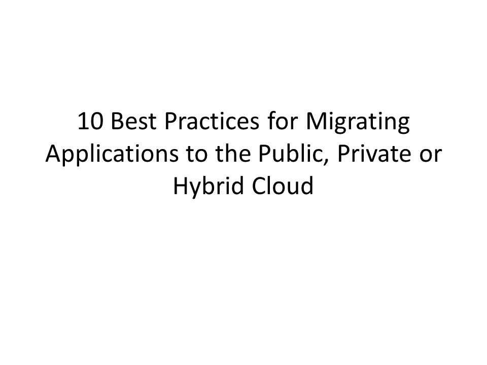 10 Best Practices for Migrating Applications to the Public, Private or Hybrid Cloud