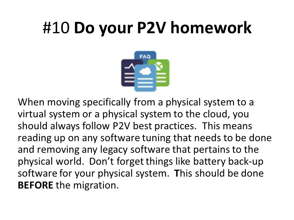 #10 Do your P2V homework When moving specifically from a physical system to a virtual system or a physical system to the cloud, you should always follow P2V best practices.