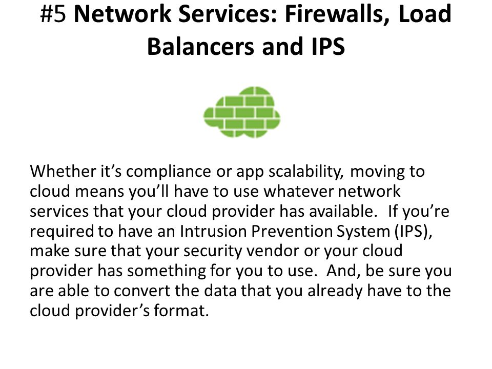 #5 Network Services: Firewalls, Load Balancers and IPS Whether it's compliance or app scalability, moving to cloud means you'll have to use whatever network services that your cloud provider has available.
