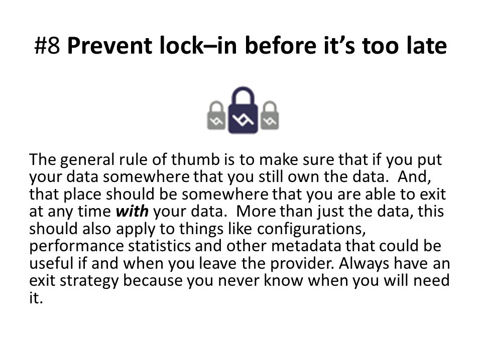 #8 Prevent lock–in before it's too late The general rule of thumb is to make sure that if you put your data somewhere that you still own the data.