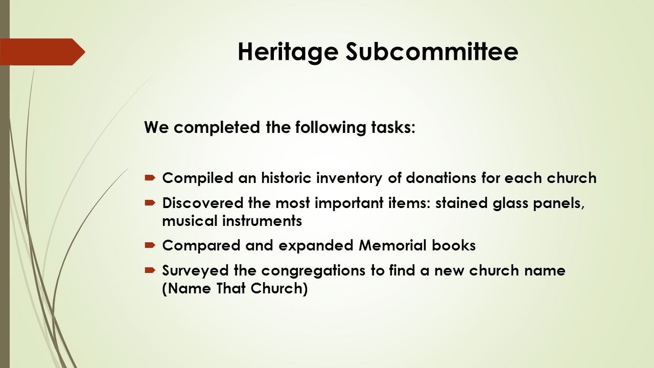 Heritage Subcommittee We completed the following tasks:  Compiled an historic inventory of donations for each church  Discovered the most important items: stained glass panels, musical instruments  Compared and expanded Memorial books  Surveyed the congregations to find a new church name (Name That Church)