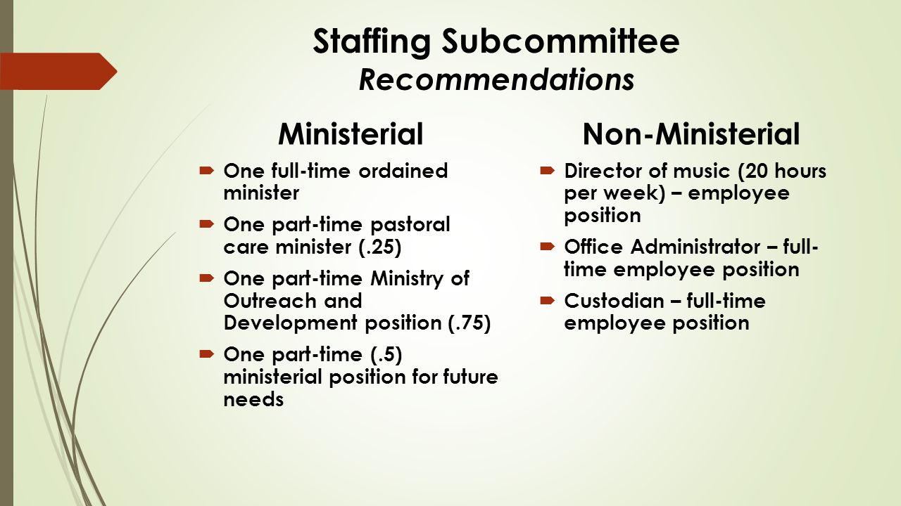 Staffing Subcommittee Recommendations Ministerial  One full-time ordained minister  One part-time pastoral care minister (.25)  One part-time Ministry of Outreach and Development position (.75)  One part-time (.5) ministerial position for future needs Non-Ministerial  Director of music (20 hours per week) – employee position  Office Administrator – full- time employee position  Custodian – full-time employee position