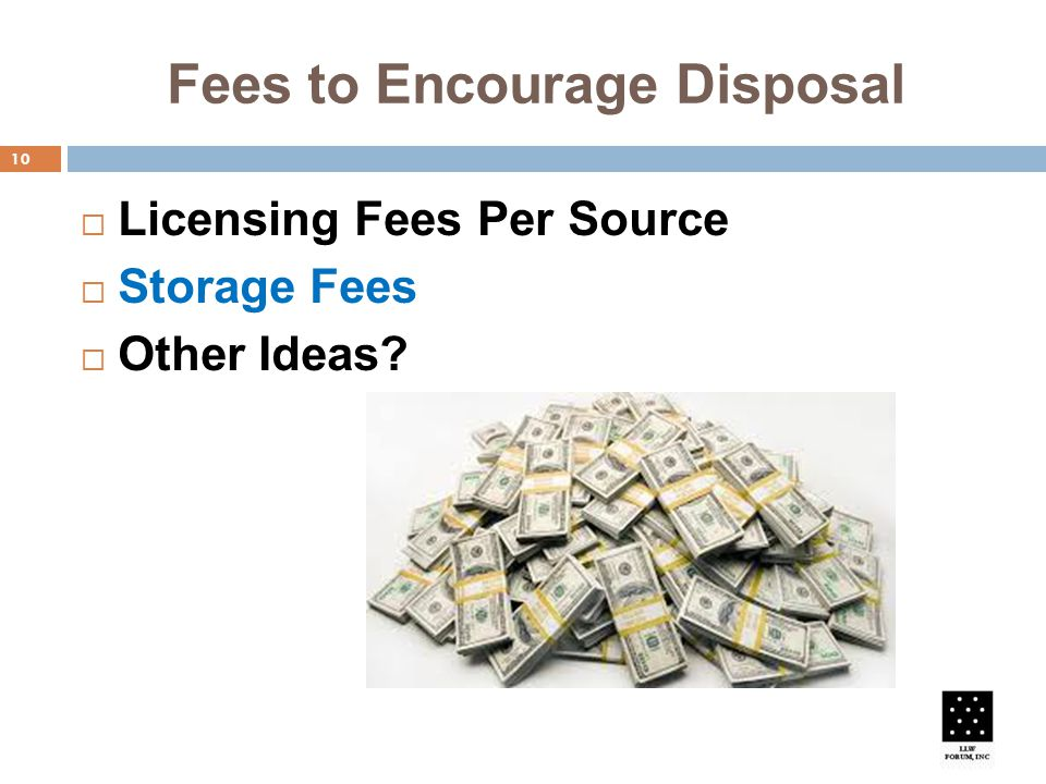 Fees to Encourage Disposal 10  Licensing Fees Per Source  Storage Fees  Other Ideas
