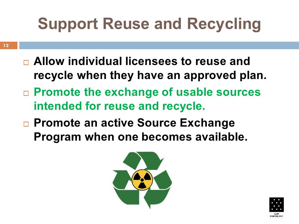 Support Reuse and Recycling 12  Allow individual licensees to reuse and recycle when they have an approved plan.