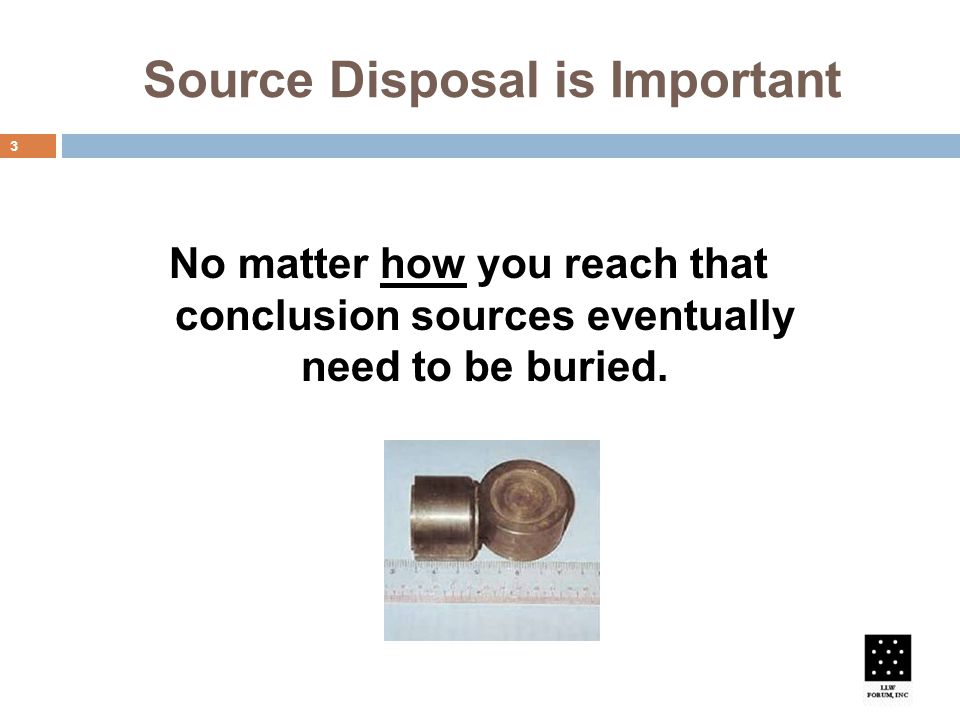 Source Disposal is Important 3 No matter how you reach that conclusion sources eventually need to be buried.