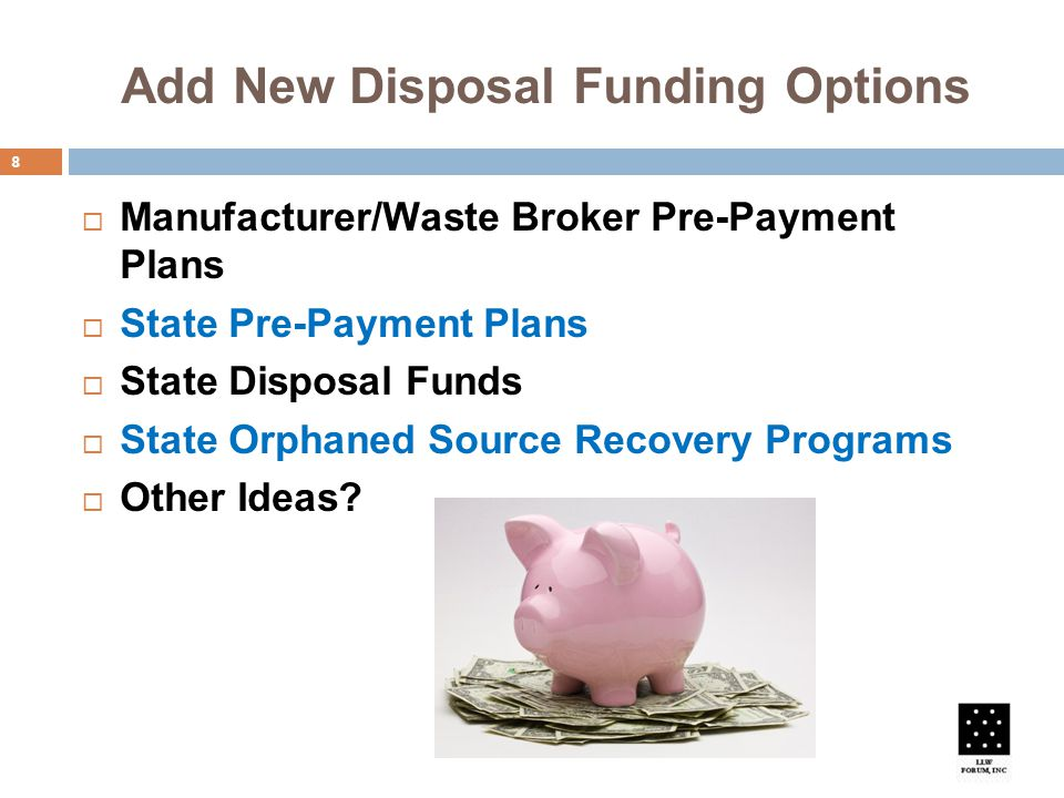 Add New Disposal Funding Options 8  Manufacturer/Waste Broker Pre-Payment Plans  State Pre-Payment Plans  State Disposal Funds  State Orphaned Source Recovery Programs  Other Ideas