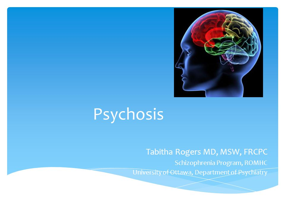 Psychosis Tabitha Rogers MD, MSW, FRCPC Schizophrenia Program, ROMHC University of Ottawa, Department of Psychiatry
