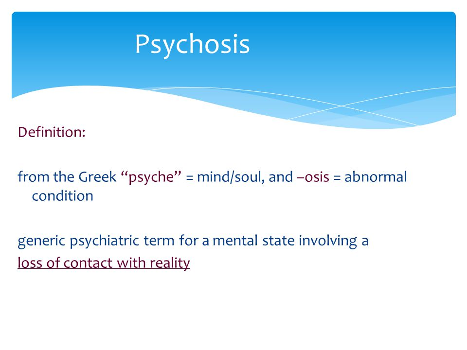 "Definition: from the Greek ""psyche"" = mind/soul, and –osis = abnormal condition generic psychiatric term for a mental state involving a loss of contac"