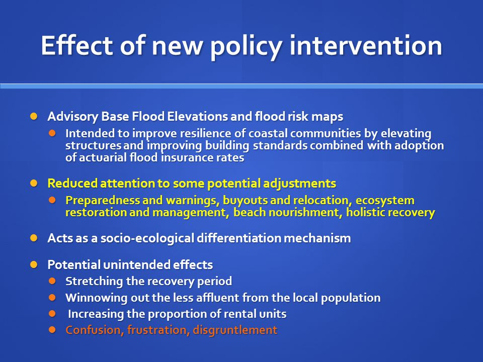 Effect of new policy intervention Advisory Base Flood Elevations and flood risk maps Advisory Base Flood Elevations and flood risk maps Intended to improve resilience of coastal communities by elevating structures and improving building standards combined with adoption of actuarial flood insurance rates Intended to improve resilience of coastal communities by elevating structures and improving building standards combined with adoption of actuarial flood insurance rates Reduced attention to some potential adjustments Reduced attention to some potential adjustments Preparedness and warnings, buyouts and relocation, ecosystem restoration and management, beach nourishment, holistic recovery Preparedness and warnings, buyouts and relocation, ecosystem restoration and management, beach nourishment, holistic recovery Acts as a socio-ecological differentiation mechanism Acts as a socio-ecological differentiation mechanism Potential unintended effects Potential unintended effects Stretching the recovery period Stretching the recovery period Winnowing out the less affluent from the local population Winnowing out the less affluent from the local population Increasing the proportion of rental units Increasing the proportion of rental units Confusion, frustration, disgruntlement Confusion, frustration, disgruntlement
