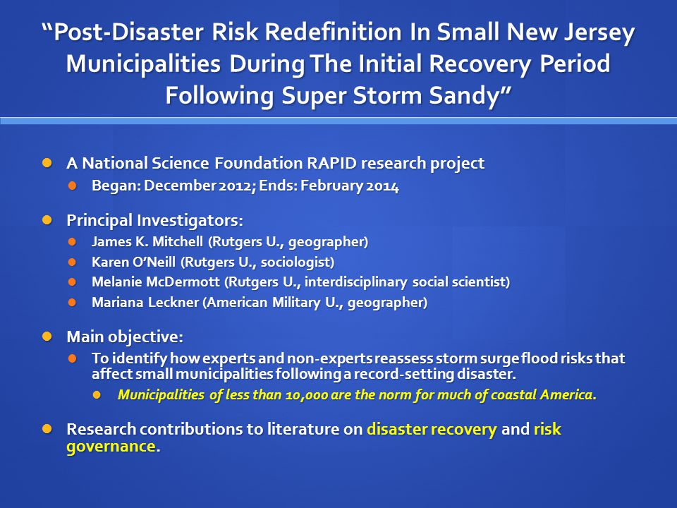 Post-Disaster Risk Redefinition In Small New Jersey Municipalities During The Initial Recovery Period Following Super Storm Sandy A National Science Foundation RAPID research project A National Science Foundation RAPID research project Began: December 2012; Ends: February 2014 Began: December 2012; Ends: February 2014 Principal Investigators: Principal Investigators: James K.