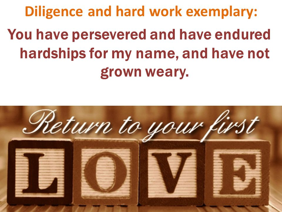 Diligence and hard work exemplary: You have persevered and have endured hardships for my name, and have not grown weary.