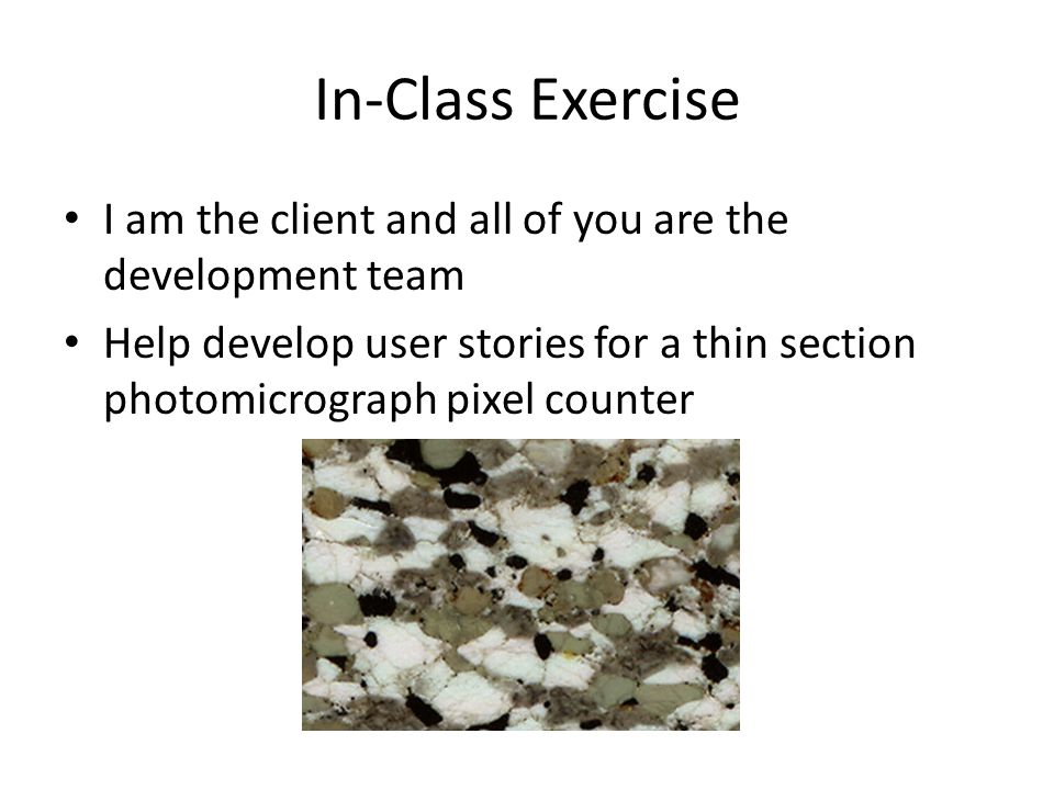 In-Class Exercise I am the client and all of you are the development team Help develop user stories for a thin section photomicrograph pixel counter
