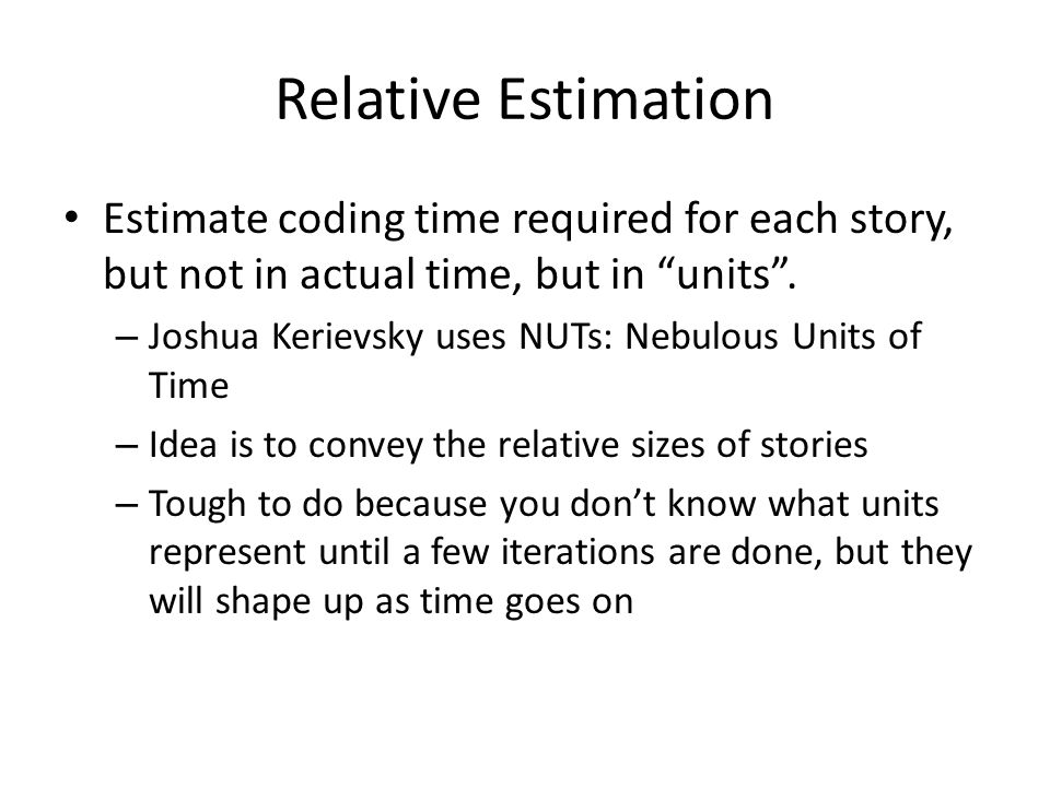 """Relative Estimation Estimate coding time required for each story, but not in actual time, but in """"units"""". – Joshua Kerievsky uses NUTs: Nebulous Units"""