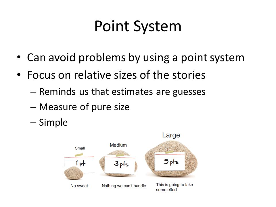 Point System Can avoid problems by using a point system Focus on relative sizes of the stories – Reminds us that estimates are guesses – Measure of pure size – Simple