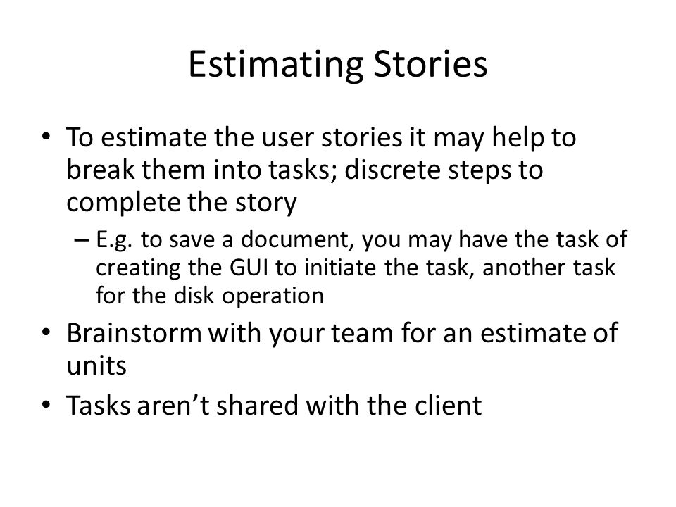 Estimating Stories To estimate the user stories it may help to break them into tasks; discrete steps to complete the story – E.g. to save a document,
