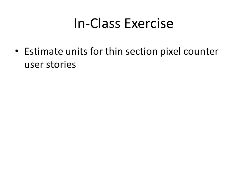 In-Class Exercise Estimate units for thin section pixel counter user stories