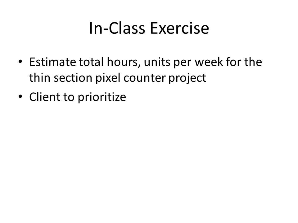 In-Class Exercise Estimate total hours, units per week for the thin section pixel counter project Client to prioritize