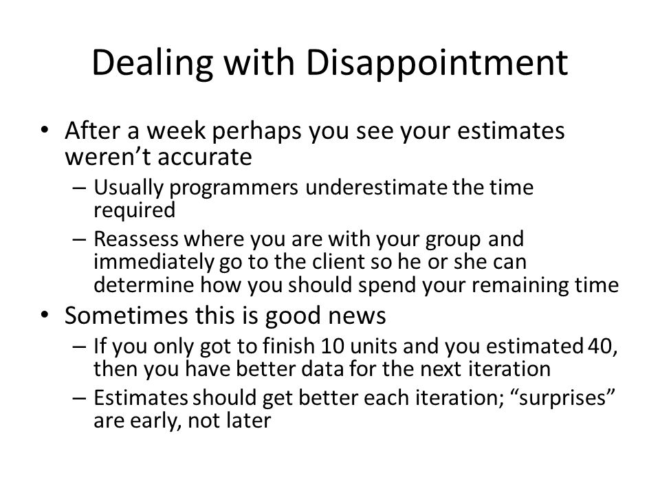 Dealing with Disappointment After a week perhaps you see your estimates weren't accurate – Usually programmers underestimate the time required – Reassess where you are with your group and immediately go to the client so he or she can determine how you should spend your remaining time Sometimes this is good news – If you only got to finish 10 units and you estimated 40, then you have better data for the next iteration – Estimates should get better each iteration; surprises are early, not later