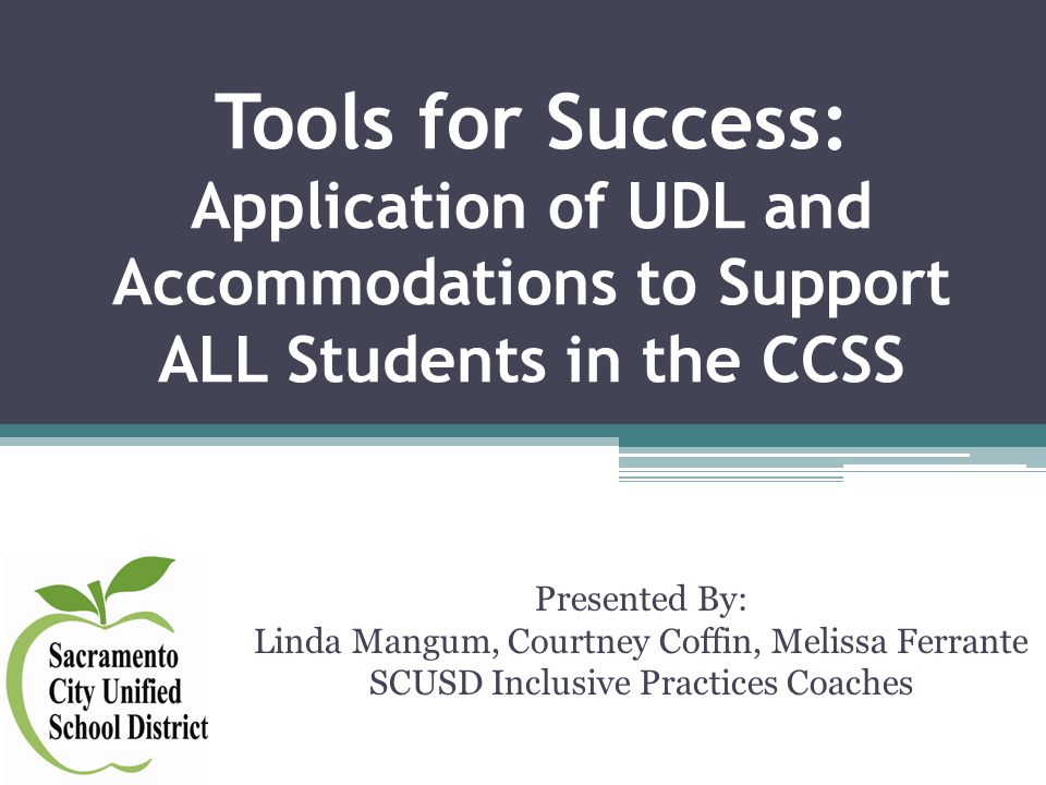 Tools for Success: Application of UDL and Accommodations to Support ALL Students in the CCSS Presented By: Linda Mangum, Courtney Coffin, Melissa Ferrante SCUSD Inclusive Practices Coaches