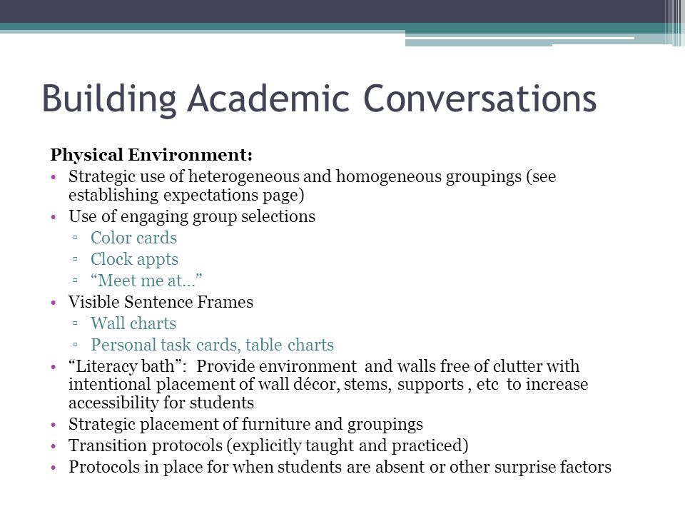 Building Academic Conversations Physical Environment: Strategic use of heterogeneous and homogeneous groupings (see establishing expectations page) Use of engaging group selections ▫Color cards ▫Clock appts ▫ Meet me at… Visible Sentence Frames ▫Wall charts ▫Personal task cards, table charts Literacy bath : Provide environment and walls free of clutter with intentional placement of wall décor, stems, supports, etc to increase accessibility for students Strategic placement of furniture and groupings Transition protocols (explicitly taught and practiced) Protocols in place for when students are absent or other surprise factors