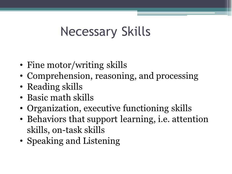 Necessary Skills Fine motor/writing skills Comprehension, reasoning, and processing Reading skills Basic math skills Organization, executive functioning skills Behaviors that support learning, i.e.