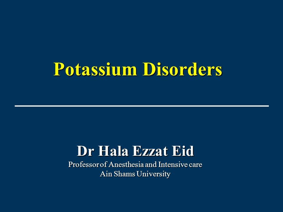 Dr Hala Ezzat Eid Professor of Anesthesia and Intensive care Ain Shams University Potassium Disorders