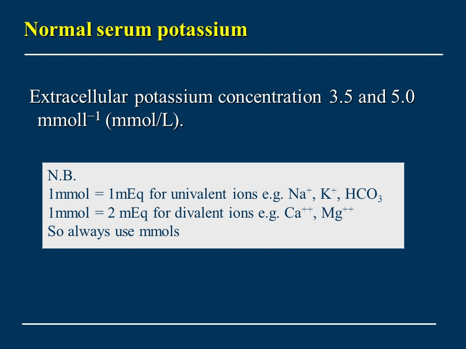 Normal serum potassium Extracellular potassium concentration 3.5 and 5.0 mmoll −1 (mmol/L). Extracellular potassium concentration 3.5 and 5.0 mmoll −1