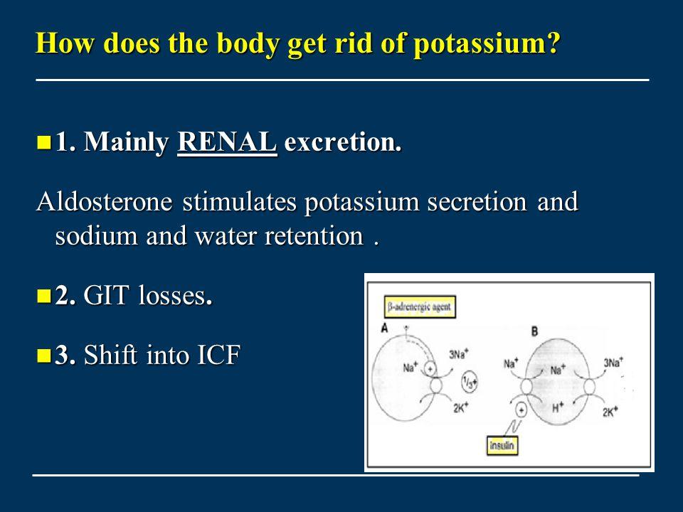 How does the body get rid of potassium? 1. Mainly RENAL excretion. 1. Mainly RENAL excretion. Aldosterone stimulates potassium secretion and sodium an