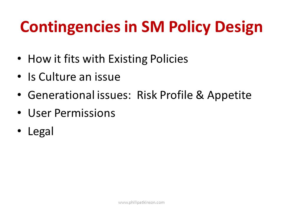 Contingencies in SM Policy Design How it fits with Existing Policies Is Culture an issue Generational issues: Risk Profile & Appetite User Permissions Legal www.philipatkinson.com