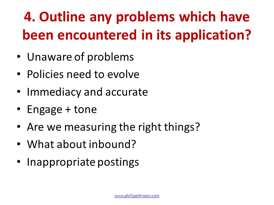 4. Outline any problems which have been encountered in its application? Unaware of problems Policies need to evolve Immediacy and accurate Engage + to