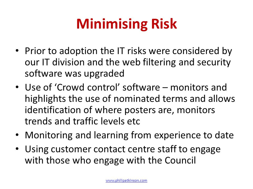 Minimising Risk Prior to adoption the IT risks were considered by our IT division and the web filtering and security software was upgraded Use of 'Crowd control' software – monitors and highlights the use of nominated terms and allows identification of where posters are, monitors trends and traffic levels etc Monitoring and learning from experience to date Using customer contact centre staff to engage with those who engage with the Council www.philipatkinson.com