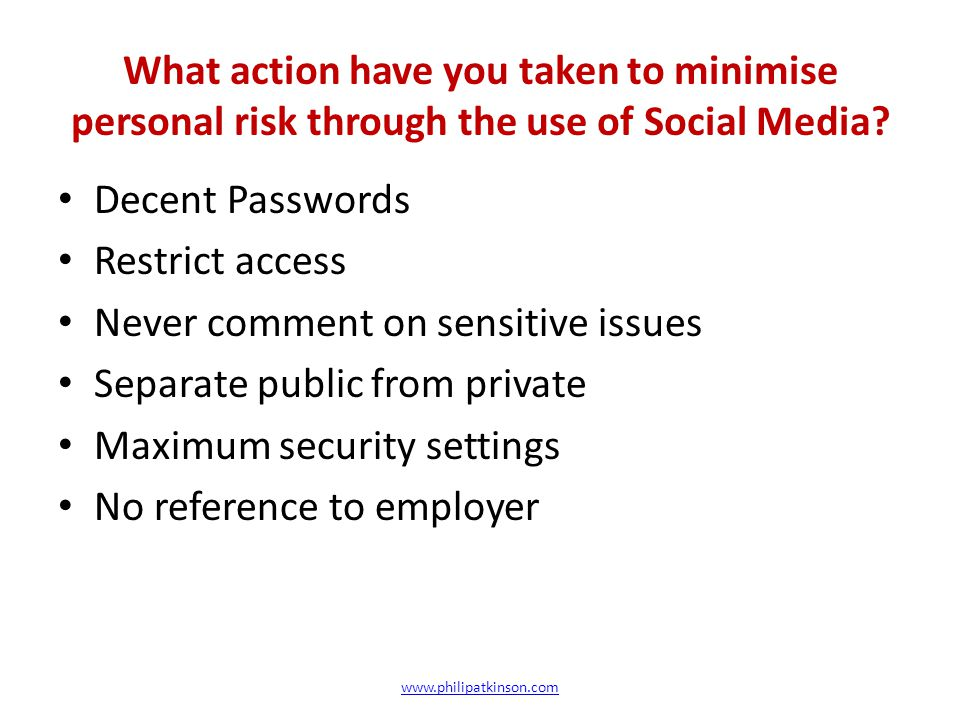What action have you taken to minimise personal risk through the use of Social Media? www.philipatkinson.com Decent Passwords Restrict access Never co