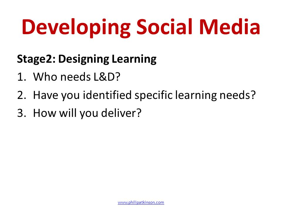 Developing Social Media Stage2: Designing Learning 1.Who needs L&D? 2.Have you identified specific learning needs? 3.How will you deliver? www.philipa