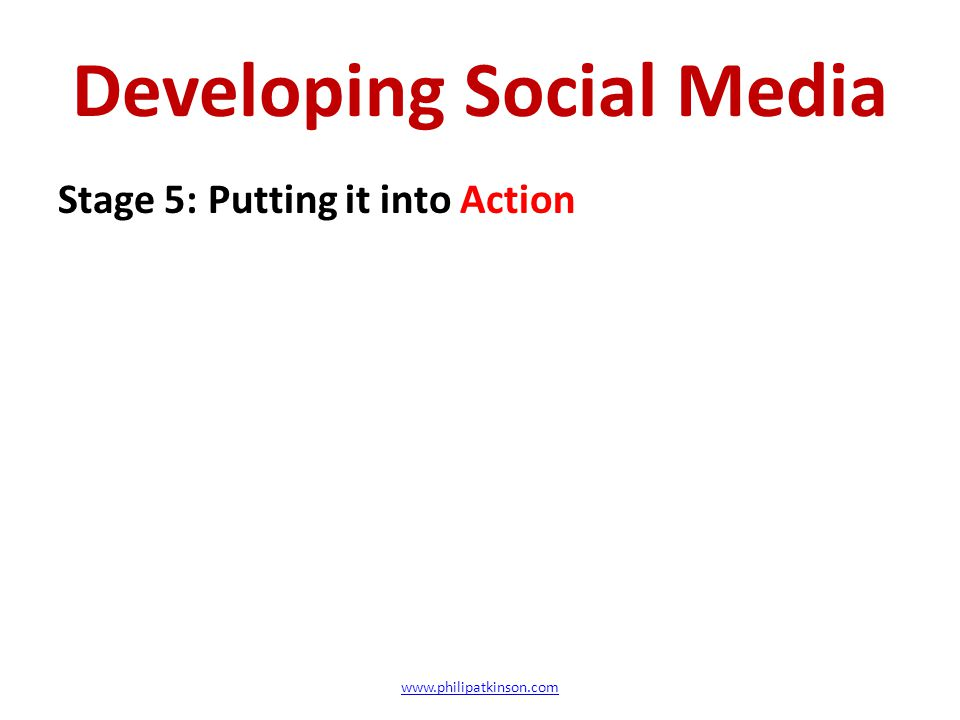 Developing Social Media Stage 5: Putting it into Action www.philipatkinson.com