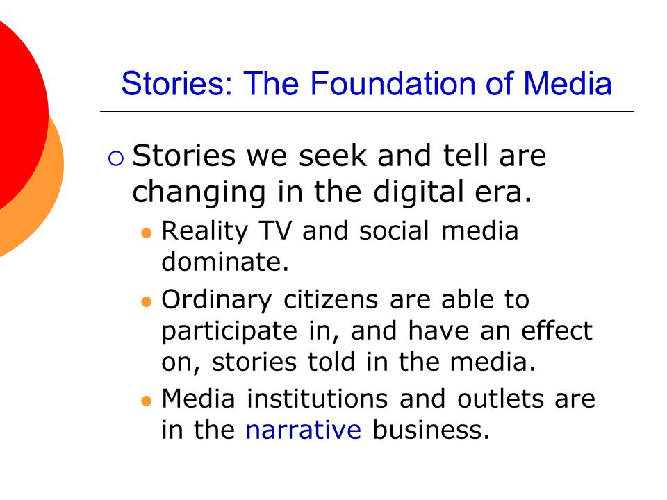 Stories: The Foundation of Media  Stories we seek and tell are changing in the digital era. Reality TV and social media dominate. Ordinary citizens a
