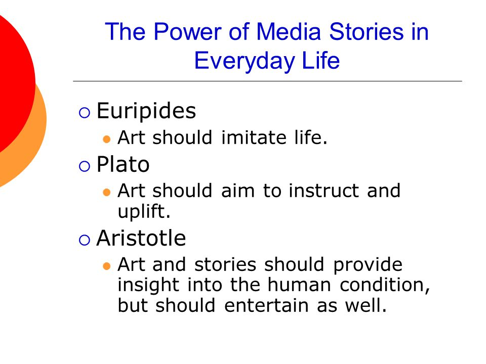 The Power of Media Stories in Everyday Life  Euripides Art should imitate life.  Plato Art should aim to instruct and uplift.  Aristotle Art and st