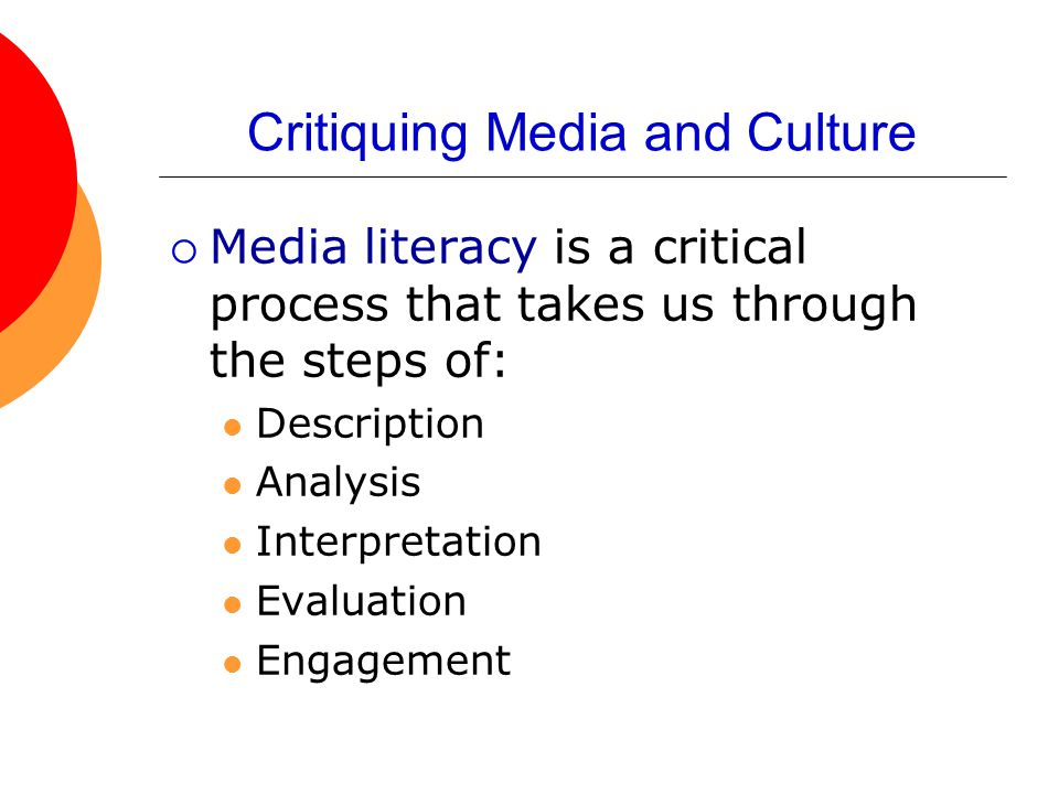 Critiquing Media and Culture  Media literacy is a critical process that takes us through the steps of: Description Analysis Interpretation Evaluation