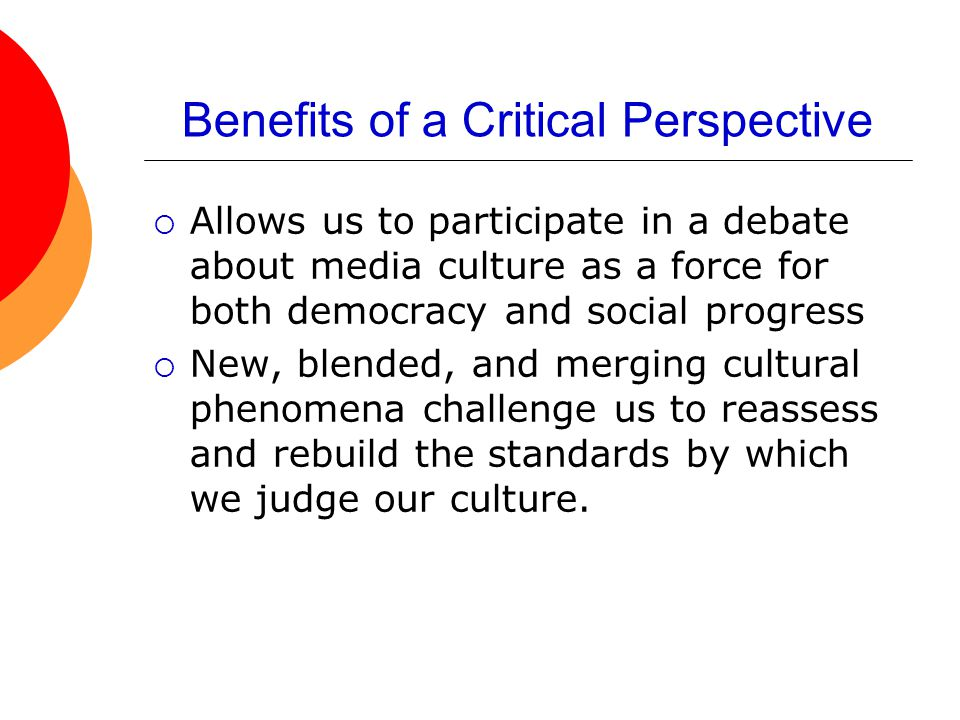 Benefits of a Critical Perspective  Allows us to participate in a debate about media culture as a force for both democracy and social progress  New,