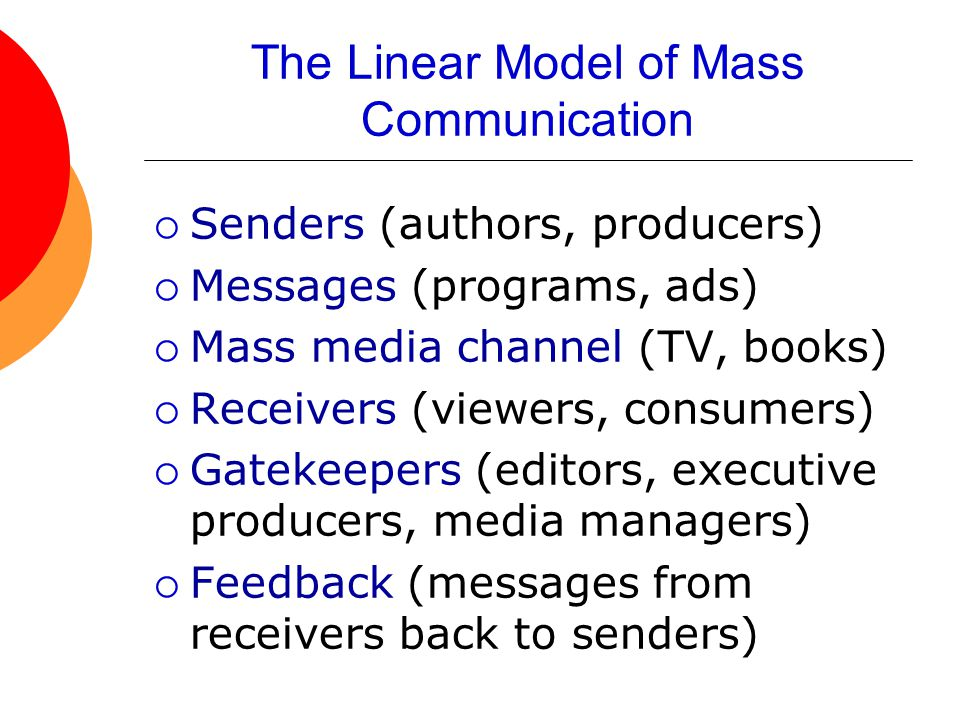 The Linear Model of Mass Communication  Senders (authors, producers)  Messages (programs, ads)  Mass media channel (TV, books)  Receivers (viewers