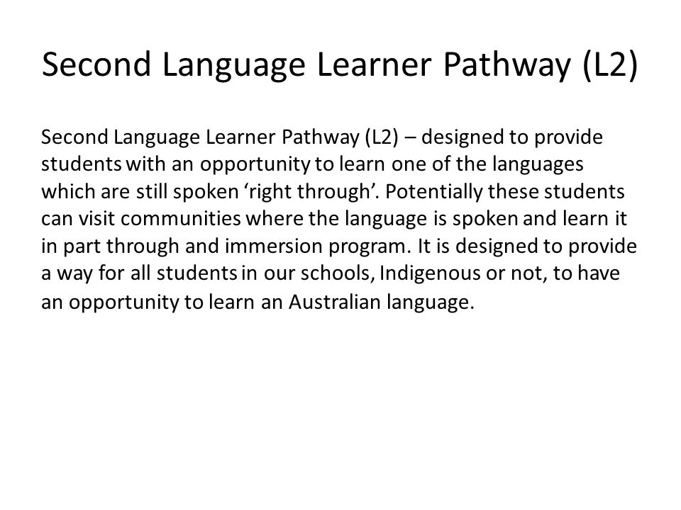 Second Language Learner Pathway (L2) Second Language Learner Pathway (L2) – designed to provide students with an opportunity to learn one of the languages which are still spoken 'right through'.