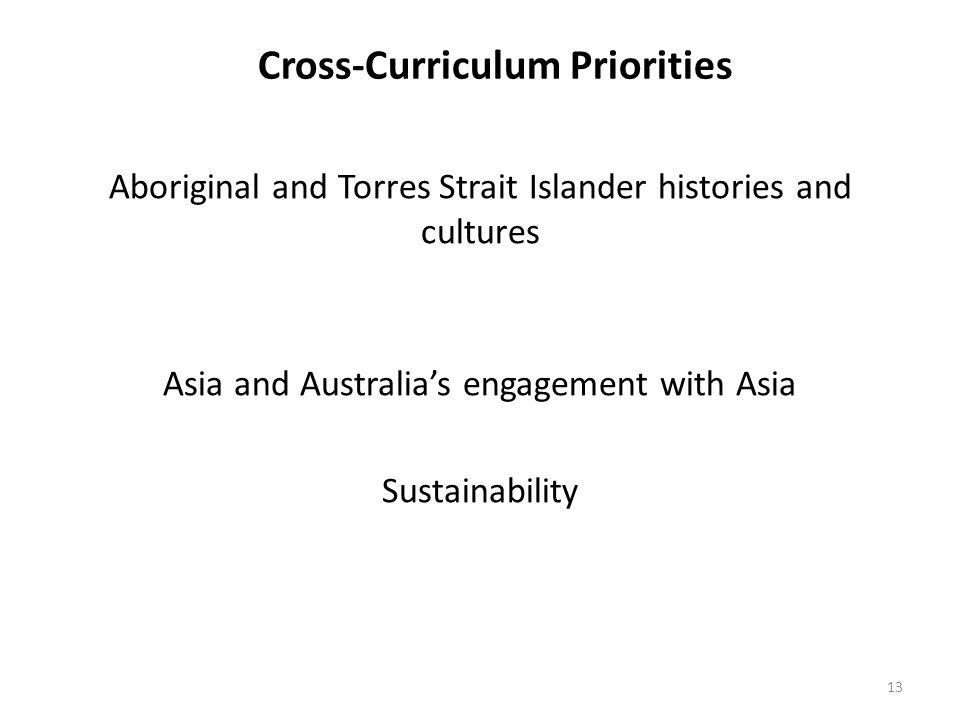 Cross-Curriculum Priorities Aboriginal and Torres Strait Islander histories and cultures Asia and Australia's engagement with Asia Sustainability 13