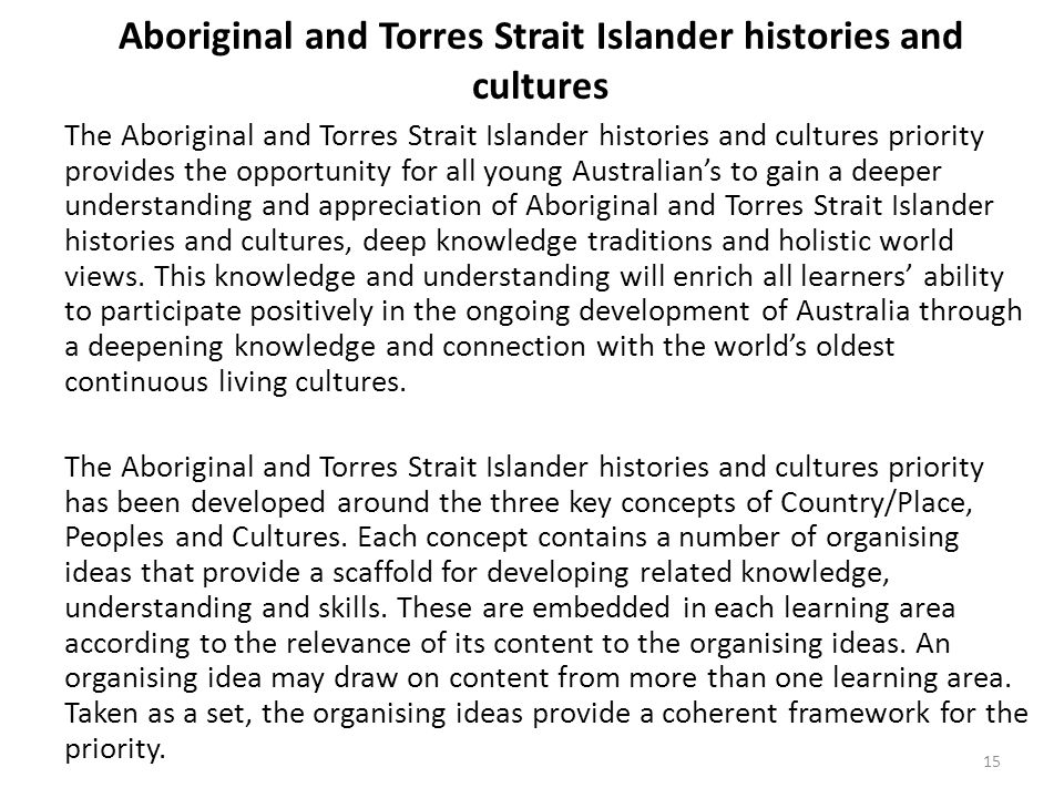 Aboriginal and Torres Strait Islander histories and cultures The Aboriginal and Torres Strait Islander histories and cultures priority provides the opportunity for all young Australian's to gain a deeper understanding and appreciation of Aboriginal and Torres Strait Islander histories and cultures, deep knowledge traditions and holistic world views.