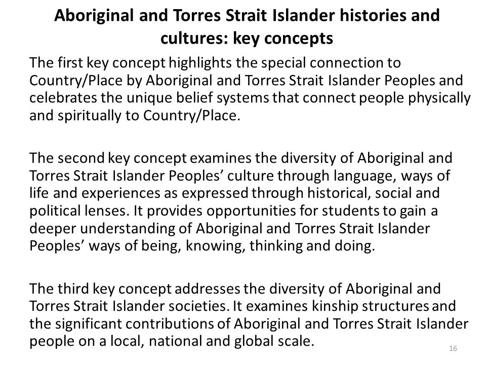 Aboriginal and Torres Strait Islander histories and cultures: key concepts The first key concept highlights the special connection to Country/Place by Aboriginal and Torres Strait Islander Peoples and celebrates the unique belief systems that connect people physically and spiritually to Country/Place.