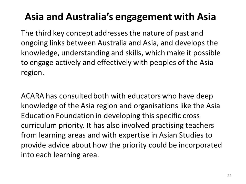 Asia and Australia's engagement with Asia The third key concept addresses the nature of past and ongoing links between Australia and Asia, and develops the knowledge, understanding and skills, which make it possible to engage actively and effectively with peoples of the Asia region.