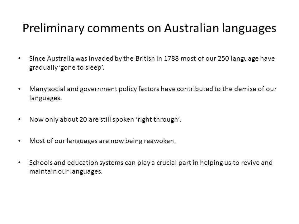 Preliminary comments on Australian languages Since Australia was invaded by the British in 1788 most of our 250 language have gradually 'gone to sleep'.