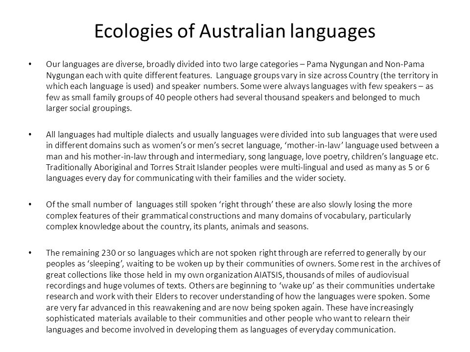 Ecologies of Australian languages Our languages are diverse, broadly divided into two large categories – Pama Nygungan and Non-Pama Nygungan each with quite different features.