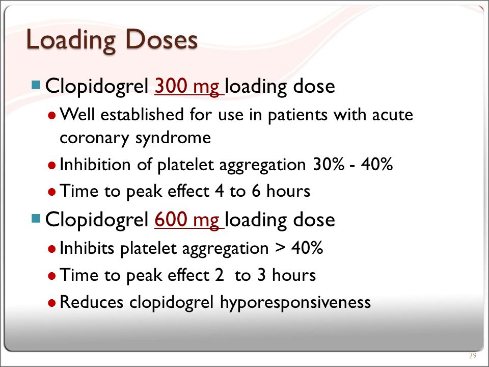 Loading Doses  Clopidogrel 300 mg loading dose Well established for use in patients with acute coronary syndrome Inhibition of platelet aggregation 30% - 40% Time to peak effect 4 to 6 hours  Clopidogrel 600 mg loading dose Inhibits platelet aggregation > 40% Time to peak effect 2 to 3 hours Reduces clopidogrel hyporesponsiveness 29