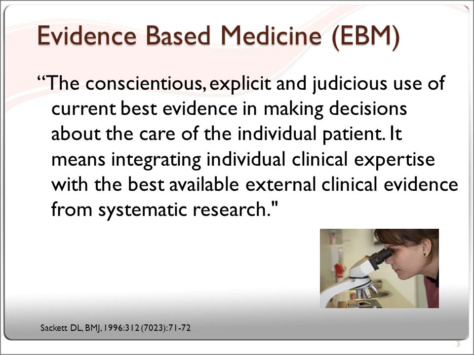 Evidence Based Medicine (EBM) The conscientious, explicit and judicious use of current best evidence in making decisions about the care of the individual patient.
