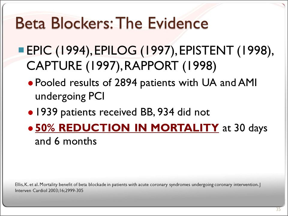 Beta Blockers: The Evidence  EPIC (1994), EPILOG (1997), EPISTENT (1998), CAPTURE (1997), RAPPORT (1998) Pooled results of 2894 patients with UA and AMI undergoing PCI 1939 patients received BB, 934 did not 50% REDUCTION IN MORTALITY at 30 days and 6 months 35 Ellis, K.
