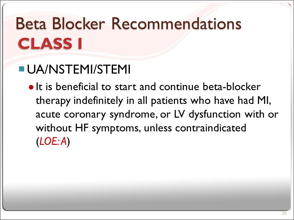 Beta Blocker Recommendations  UA/NSTEMI/STEMI It is beneficial to start and continue beta-blocker therapy indefinitely in all patients who have had MI, acute coronary syndrome, or LV dysfunction with or without HF symptoms, unless contraindicated (LOE: A) 36 CLASS I